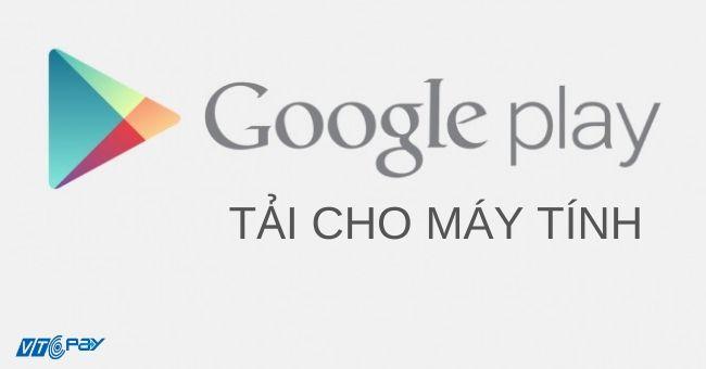 Hướng dẫn tải Google Play về máy tính miễn phí Win 7, 8, 10, XP
