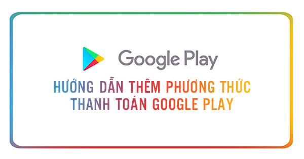 them-phuong-thuc-thanh-toan-google-play